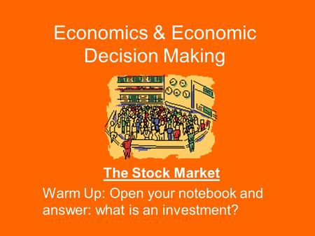 Economics & Economic Decision Making The Stock Market Warm Up: Open your notebook and answer: what is an investment?