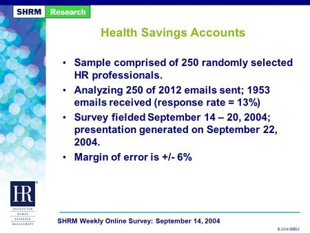 © 2004 SHRM SHRM Weekly Online Survey: September 14, 2004 Health Savings Accounts Sample comprised of 250 randomly selected HR professionals. Analyzing.