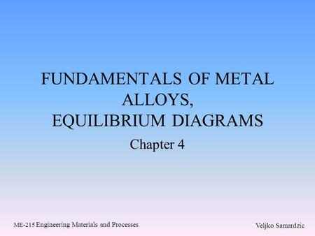 Veljko Samardzic ME-215 Engineering Materials and Processes FUNDAMENTALS OF METAL ALLOYS, EQUILIBRIUM DIAGRAMS Chapter 4.