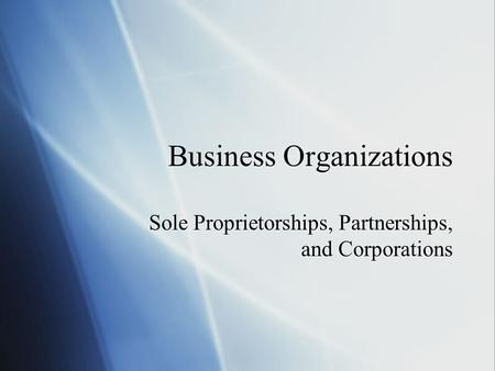 Business Organizations Sole Proprietorships, Partnerships, and Corporations.