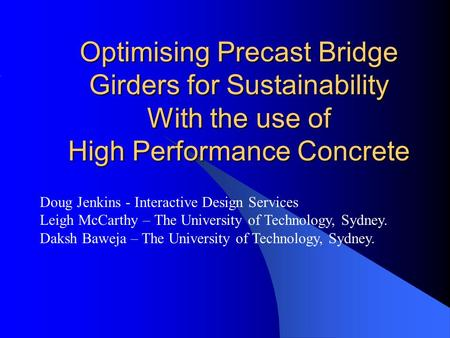 Optimising Precast Bridge Girders for Sustainability With the use of High Performance Concrete Doug Jenkins - Interactive Design Services Leigh McCarthy.