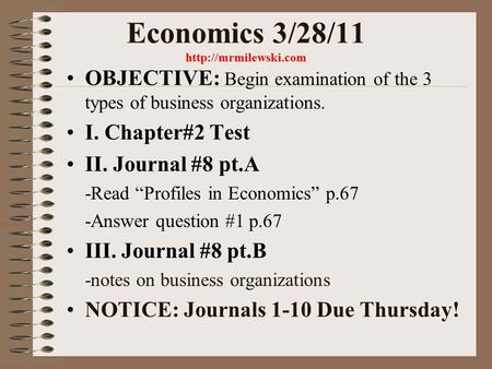 Economics 3/28/11  OBJECTIVE: Begin examination of the 3 types of business organizations. I. Chapter#2 Test II. Journal #8 pt.A -Read.