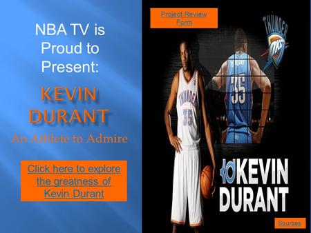 An Athlete to Admire Click here to explore the greatness of Kevin Durant NBA TV is Proud to Present: Sources Project Review Form.