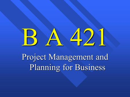 B A 421 Project Management and Planning for Business.