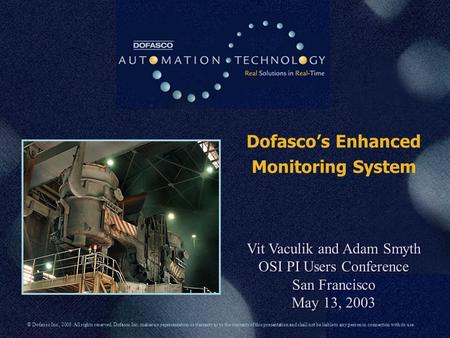 Dofasco's Enhanced Monitoring System Vit Vaculik and Adam Smyth OSI PI Users Conference San Francisco May 13, 2003 Vit Vaculik and Adam Smyth OSI PI Users.