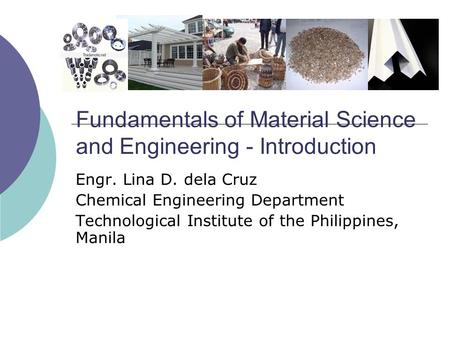 Fundamentals of Material Science and Engineering - Introduction Engr. Lina D. dela Cruz Chemical Engineering Department Technological Institute of the.