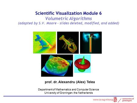 Scientific Visualization Module 6 Volumetric Algorithms (adapted by S.V. Moore – slides deleted, modified, and added) prof. dr. Alexandru (Alex) Telea.
