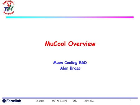 A. Bross MUTAC Meeting BNL April 2007 1 MuCool Overview Muon Cooling R&D Alan Bross.