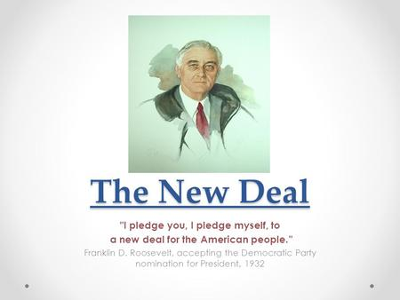 "The New Deal I pledge you, I pledge myself, to a new deal for the American people."" Franklin D. Roosevelt, accepting the Democratic Party nomination for."
