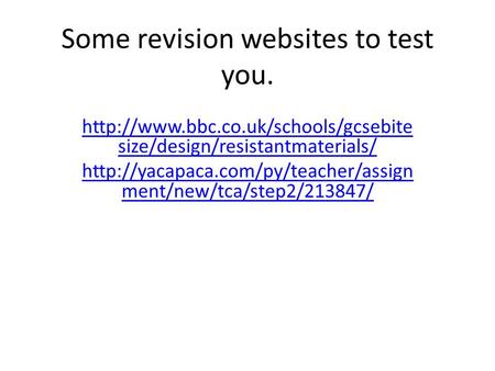 Some revision websites to test you.  size/design/resistantmaterials/  ment/new/tca/step2/213847/