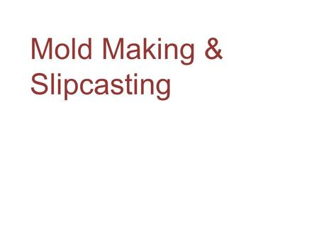 Mold Making & Slipcasting. Mold Making An ancient manufacturing process using liquid or pliable materials formed around a frame or mold. A mold (or hollowed.