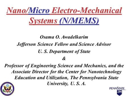 Nano/Micro Electro-Mechanical Systems (N/MEMS) Osama O. Awadelkarim Jefferson Science Fellow and Science Advisor U. S. Department of State & Professor.