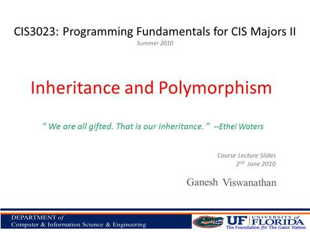 "CIS3023: Programming Fundamentals for CIS Majors II Summer 2010 Viswanathan Inheritance and Polymorphism Course Lecture Slides 2 nd June 2010 "" We are."