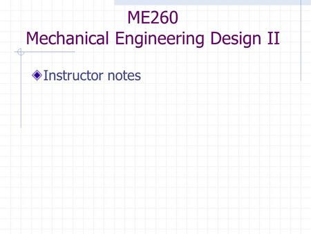 ME260 Mechanical Engineering Design II Instructor notes.