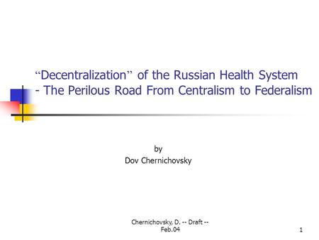 "Chernichovsky, D. -- Draft -- Feb.041 "" Decentralization "" of the Russian Health System - The Perilous Road From Centralism to Federalism by Dov Chernichovsky."