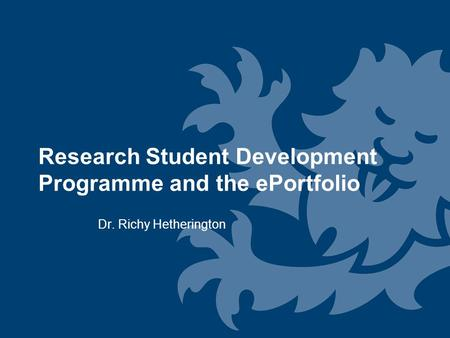 Research Student Development Programme and the ePortfolio Dr. Richy Hetherington.
