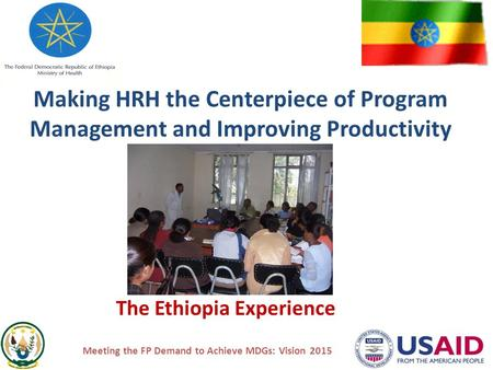 Making HRH the Centerpiece of Program Management and Improving Productivity The Ethiopia Experience Meeting the FP Demand to Achieve MDGs: Vision 2015.