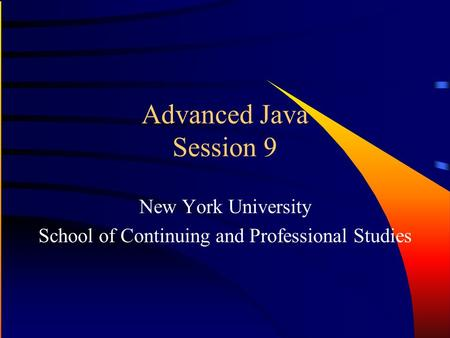 Advanced Java Session 9 New York University School of Continuing and Professional Studies.