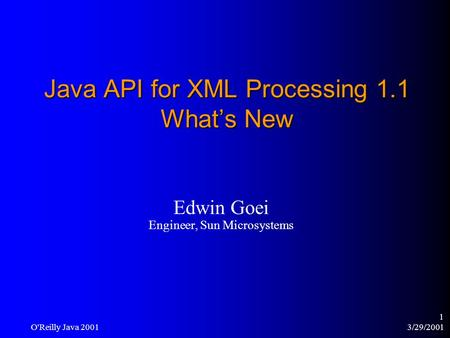 3/29/2001 O'Reilly Java 2001 1 Java API for XML Processing 1.1 What's New Edwin Goei Engineer, Sun Microsystems.