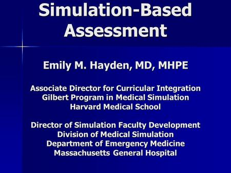 Simulation-Based Assessment Emily M. Hayden, MD, MHPE Associate Director for Curricular Integration Gilbert Program in Medical Simulation Harvard Medical.