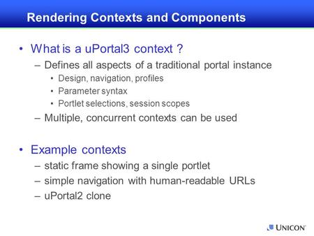 Rendering Contexts and Components What is a uPortal3 context ? –Defines all aspects of a traditional portal instance Design, navigation, profiles Parameter.