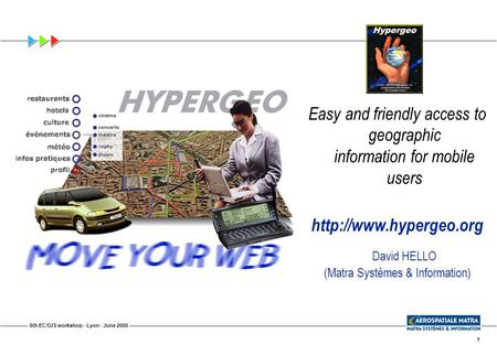 1 6th EC/GIS workshop - Lyon - June 2000 Easy and friendly access to geographic information for mobile users  David HELLO (Matra.