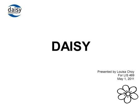 DAISY Presented by Louisa Choy For LIS 469 May 1, 2011.