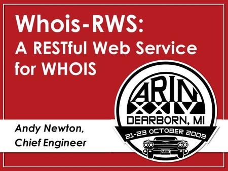 Whois-RWS: A RESTful Web Service for WHOIS Andy Newton, Chief Engineer.