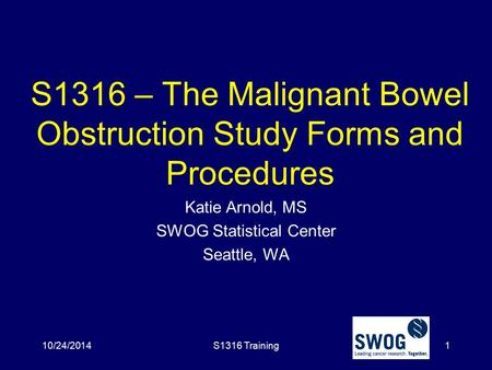 S1316 – The Malignant Bowel Obstruction Study Forms and Procedures Katie Arnold, MS SWOG Statistical Center Seattle, WA 10/24/2014S1316 Training1.