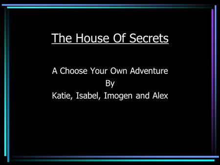 The House Of Secrets A Choose Your Own Adventure By Katie, Isabel, Imogen and Alex.