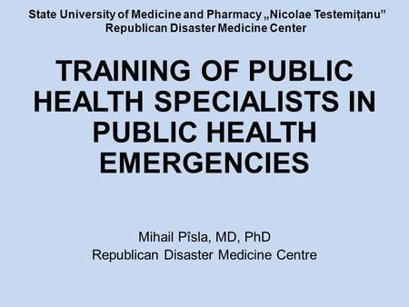 "State University of Medicine and Pharmacy ""Nicolae Testemiţanu"" Republican Disaster Medicine Center TRAINING OF PUBLIC HEALTH SPECIALISTS IN PUBLIC HEALTH."