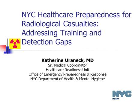 NYC Healthcare Preparedness for Radiological Casualties: Addressing Training and Detection Gaps Katherine Uraneck, MD Sr. Medical Coordinator Healthcare.