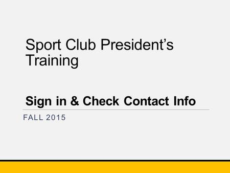 Sport Club President's Training Sign in & Check Contact Info FALL 2015.