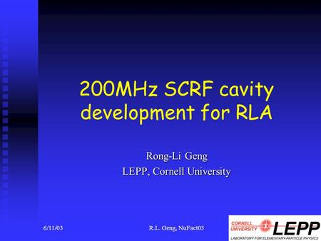 6/11/03R.L. Geng, NuFact031 200MHz SCRF cavity development for RLA Rong-Li Geng LEPP, Cornell University.