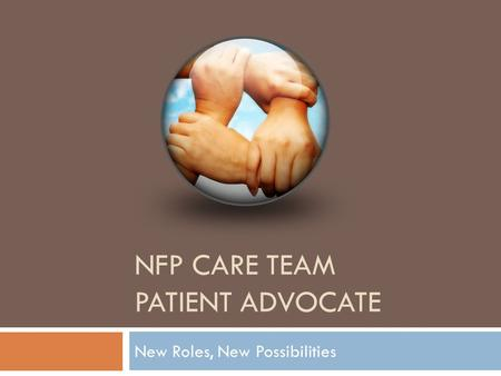 NFP CARE TEAM PATIENT ADVOCATE New Roles, New Possibilities.