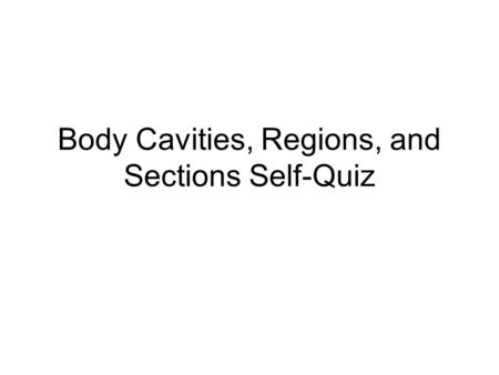 Body Cavities, Regions, and Sections Self-Quiz. Cavities, Regions, and Sections Self-Quiz The following slides list every anatomical region you need to.