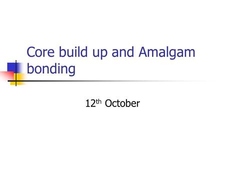 Core build up and Amalgam bonding 12 th October. Learning outcomes To know the definition of a core build up. To understand the advantages and disadvantages.