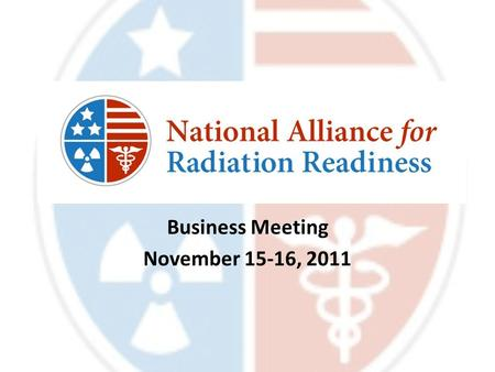 Business Meeting November 15-16, 2011. Agenda (Day One) Welcome & Introductions Agenda & Housekeeping NARR & Partner Updates Radiation Injury Treatment.