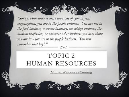 "TOPIC 2 HUMAN RESOURCES Human Resource Planning ""Sonny, when there is more than one of you in your organization, you are in the people business. You are."