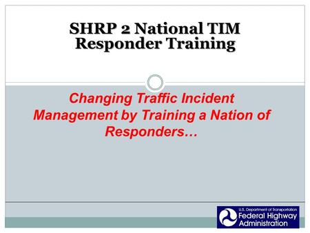 SHRP 2 National TIM Responder Training Changing Traffic Incident Management by Training a Nation of Responders…