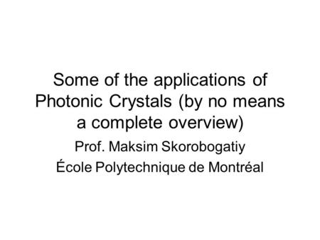 Some of the applications of Photonic Crystals (by no means a complete overview) Prof. Maksim Skorobogatiy École Polytechnique de Montréal.