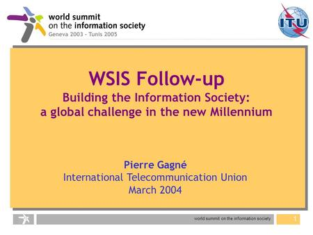 World summit on the information society 1 Pierre Gagné International Telecommunication Union March 2004 WSIS Follow-up Building the Information Society:
