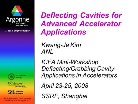 Deflecting Cavities for Advanced Accelerator Applications Kwang-Je Kim ANL ICFA Mini-Workshop Deflecting/Crabbing Cavity Applications in Accelerators April.