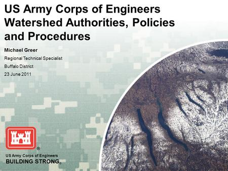 US Army Corps of Engineers BUILDING STRONG ® US Army Corps of Engineers Watershed Authorities, Policies and Procedures Michael Greer Regional Technical.