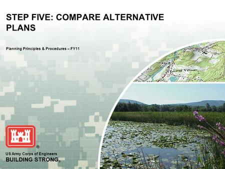 US Army Corps of Engineers BUILDING STRONG ® STEP FIVE: COMPARE ALTERNATIVE PLANS Planning Principles & Procedures – FY11.