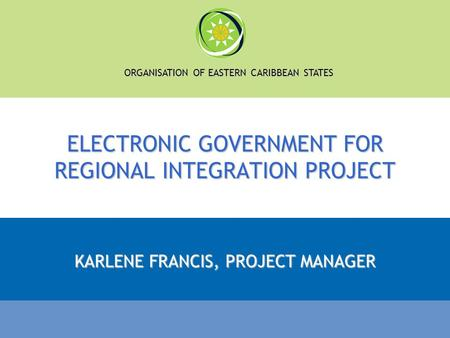 ORGANISATION OF EASTERN CARIBBEAN STATES ELECTRONIC GOVERNMENT FOR REGIONAL INTEGRATION PROJECT KARLENE FRANCIS, PROJECT MANAGER.