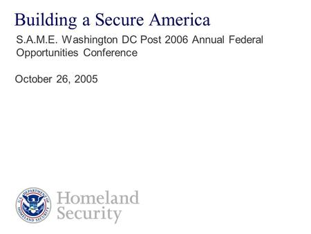 Building a Secure America S.A.M.E. Washington DC Post 2006 Annual Federal Opportunities Conference October 26, 2005.