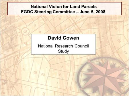 National Vision for Land Parcels FGDC Steering Committee – June 5, 2008 David Cowen National Research Council Study.