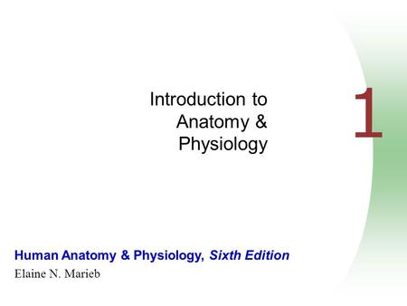Human Anatomy & Physiology, Sixth Edition Elaine N. Marieb 1 Introduction to Anatomy & Physiology.