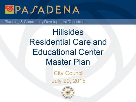 Planning & Community Development Department Hillsides Residential Care and Educational Center Master Plan City Council July 20, 2015.